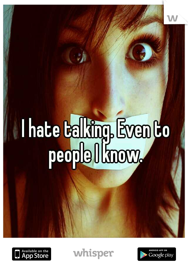 I hate talking. Even to people I know.