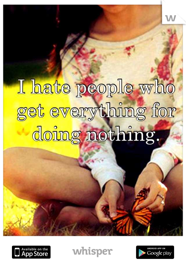 I hate people who get everything for doing nothing.