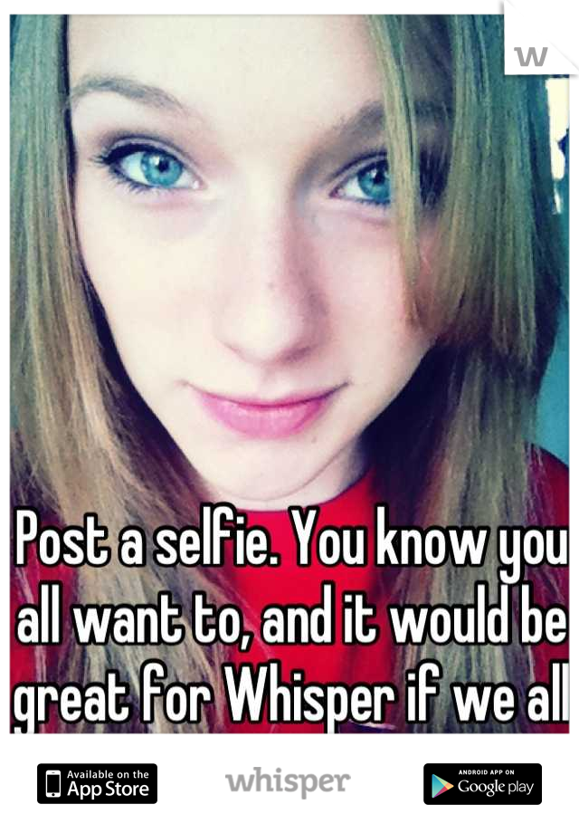 Post a selfie. You know you all want to, and it would be great for Whisper if we all got it out of our systems.