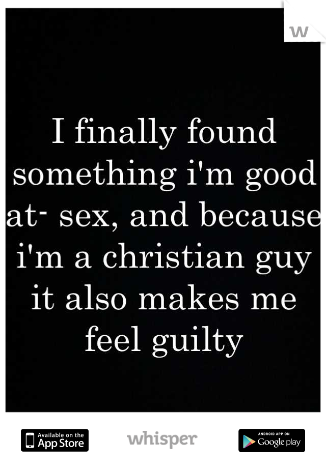 I finally found something i'm good at- sex, and because i'm a christian guy it also makes me feel guilty