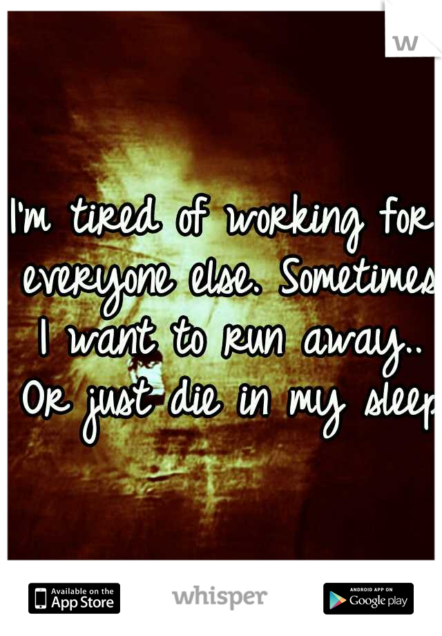 I'm tired of working for everyone else. Sometimes I want to run away.. Or just die in my sleep.