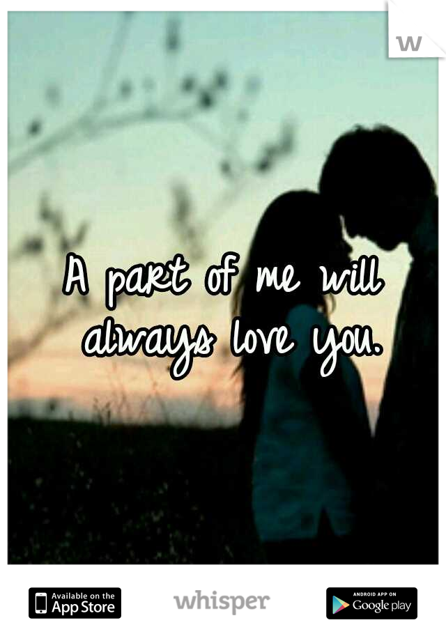 A part of me will always love you.