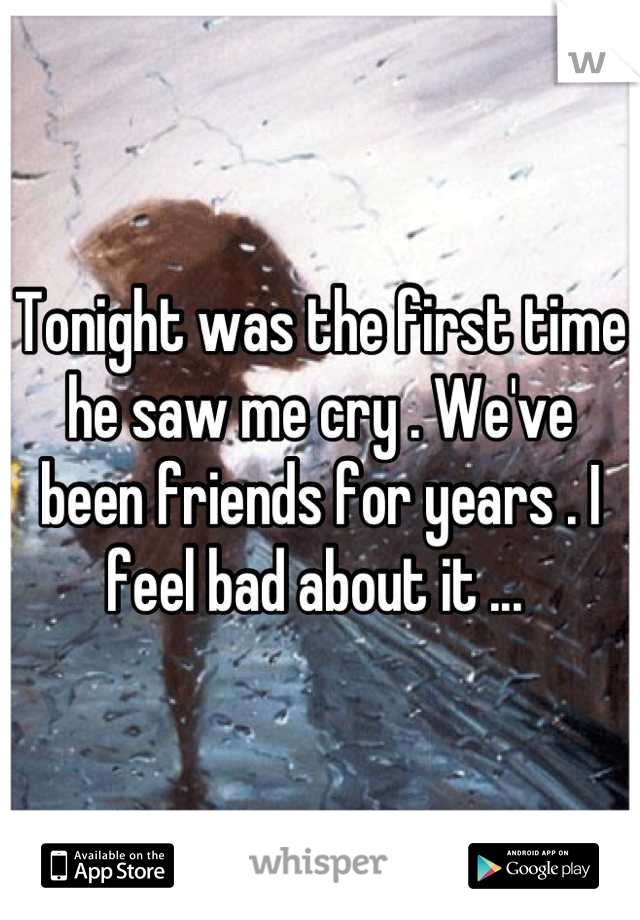 Tonight was the first time he saw me cry . We've been friends for years . I feel bad about it ...