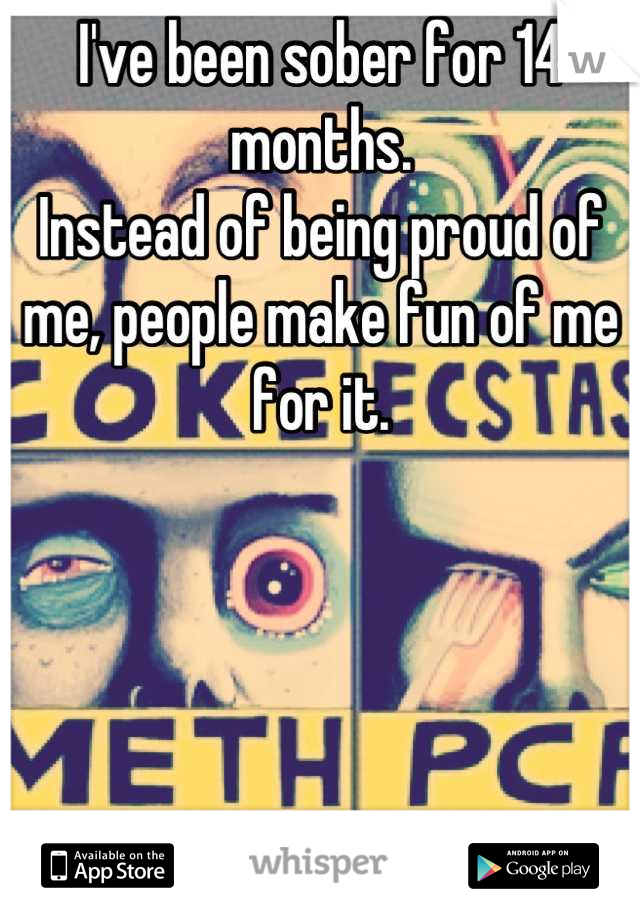 I've been sober for 14 months. Instead of being proud of me, people make fun of me for it.