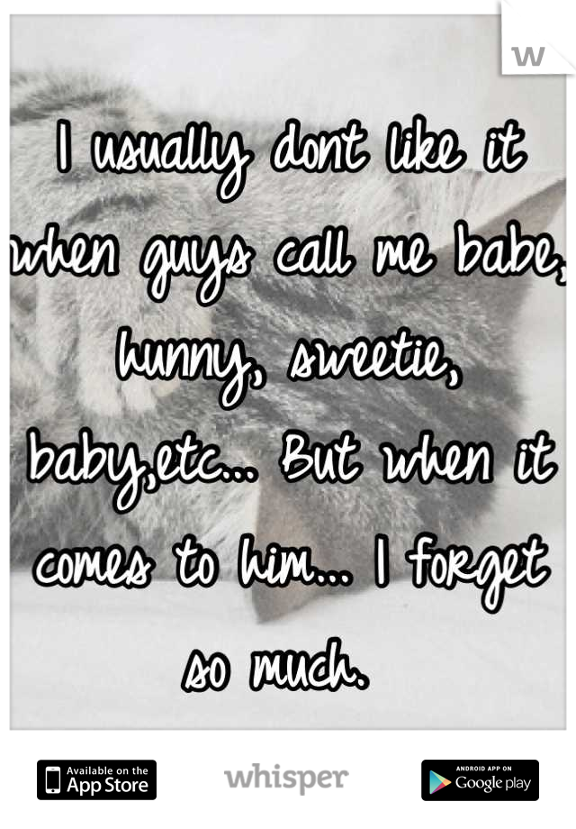 I usually dont like it when guys call me babe, hunny, sweetie, baby,etc... But when it comes to him... I forget so much.