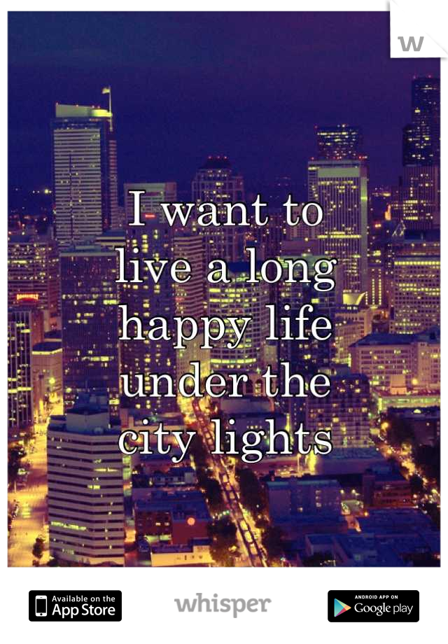 I want to  live a long  happy life  under the  city lights