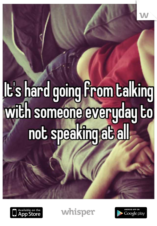 It's hard going from talking with someone everyday to not speaking at all