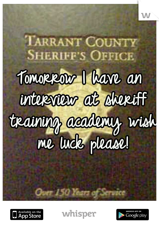 Tomorrow I have an interview at sheriff training academy wish me luck please!