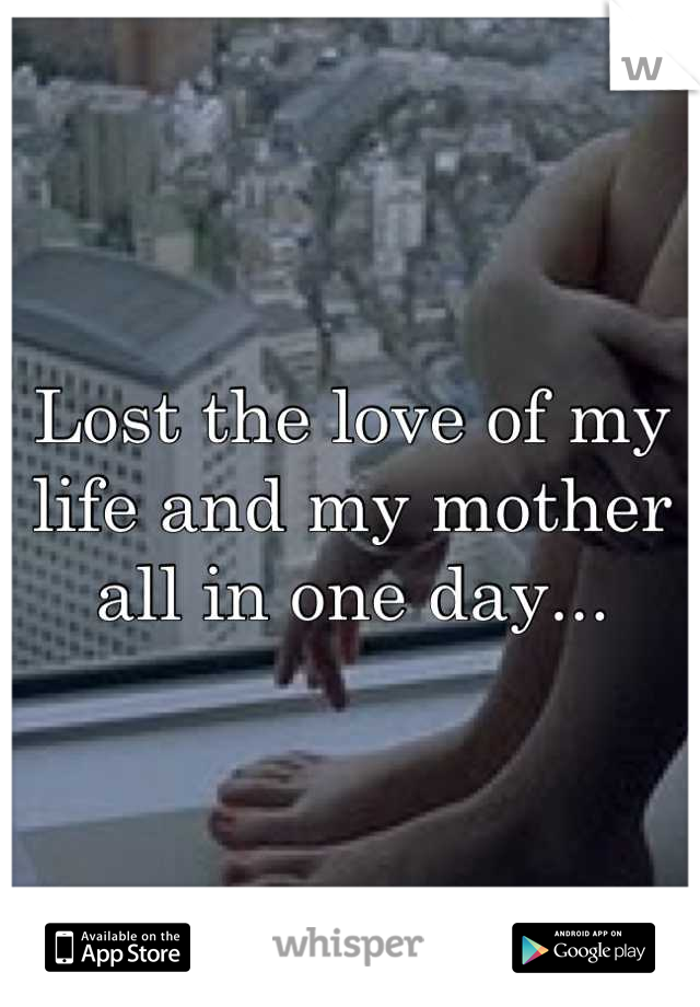 Lost the love of my life and my mother all in one day...