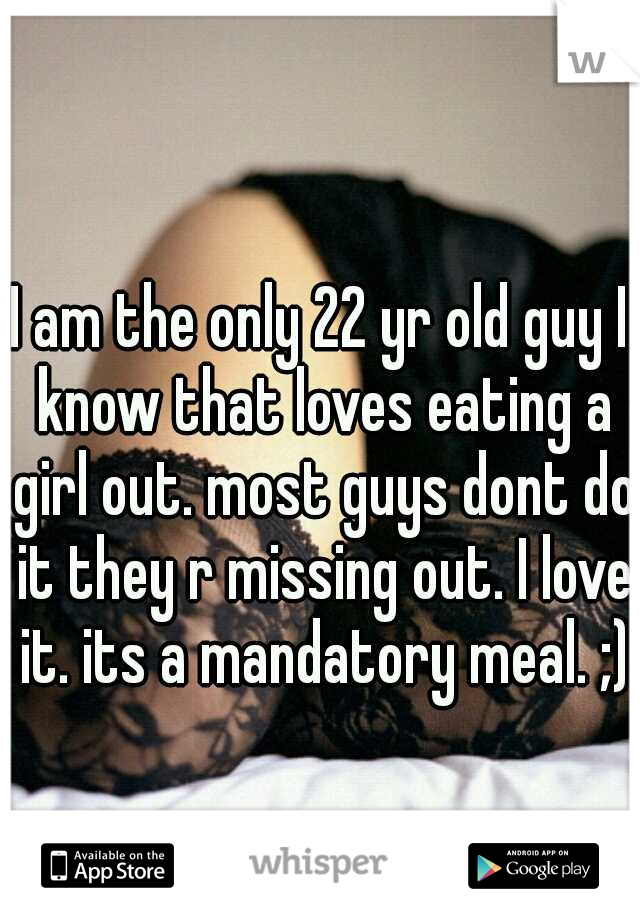 I am the only 22 yr old guy I know that loves eating a girl out. most guys dont do it they r missing out. I love it. its a mandatory meal. ;)