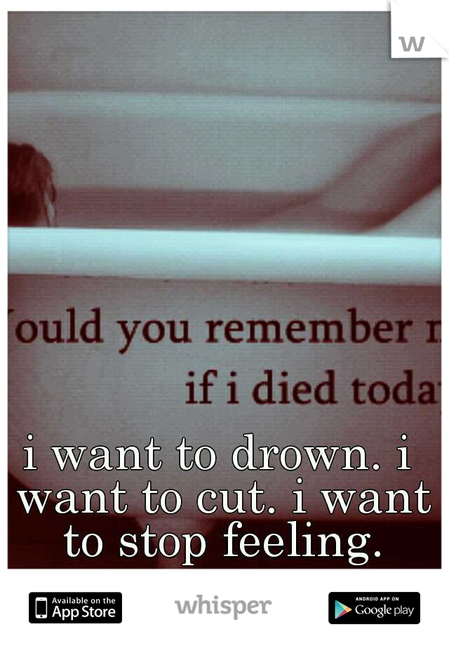 i want to drown. i want to cut. i want to stop feeling.