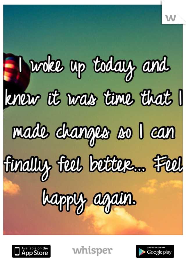 I woke up today and knew it was time that I made changes so I can finally feel better... Feel happy again.