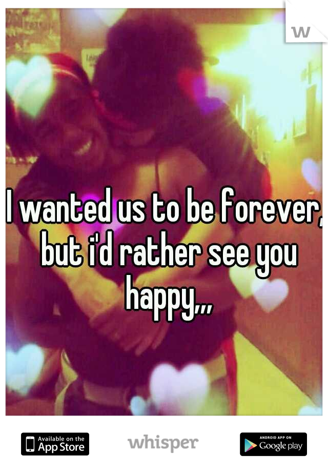 I wanted us to be forever, but i'd rather see you happy,,,