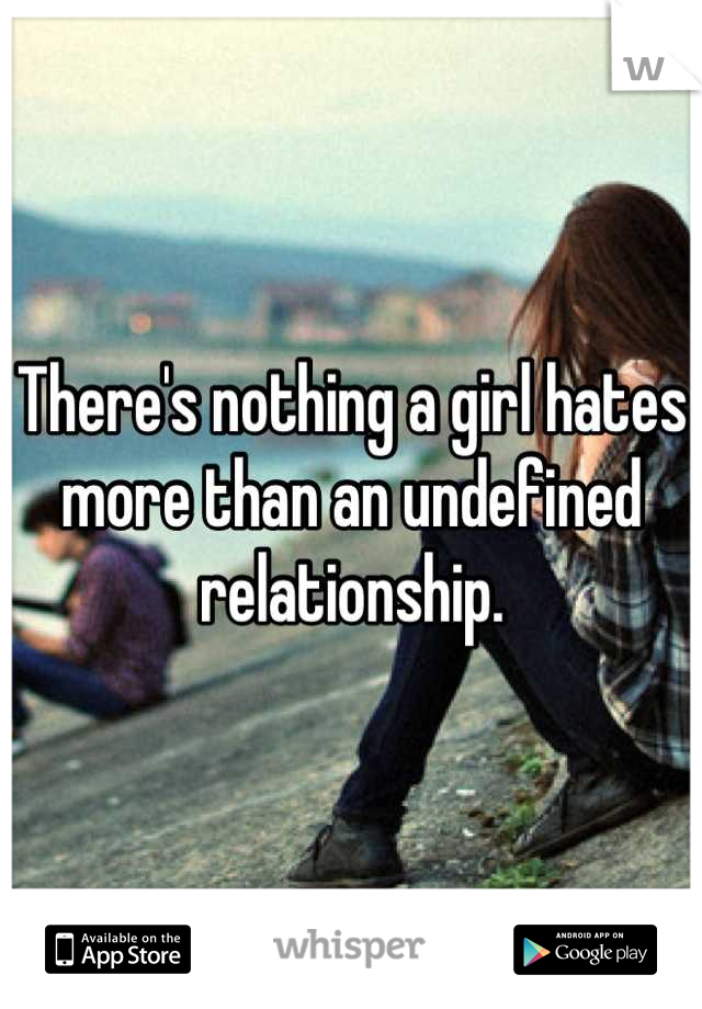 There's nothing a girl hates more than an undefined relationship.