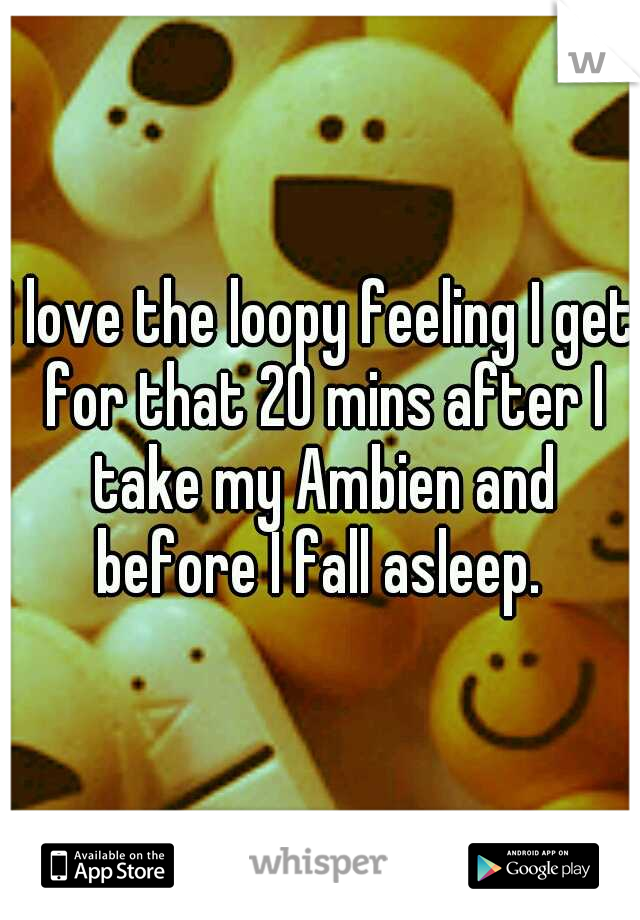 I love the loopy feeling I get for that 20 mins after I take my Ambien and before I fall asleep.