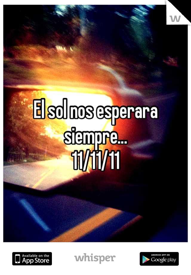 El sol nos esperara siempre... 11/11/11