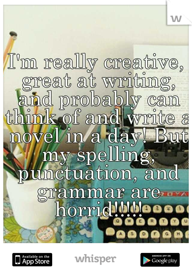 I'm really creative, great at writing, and probably can think of and write a novel in a day! But my spelling, punctuation, and grammar are horrid!!!!!