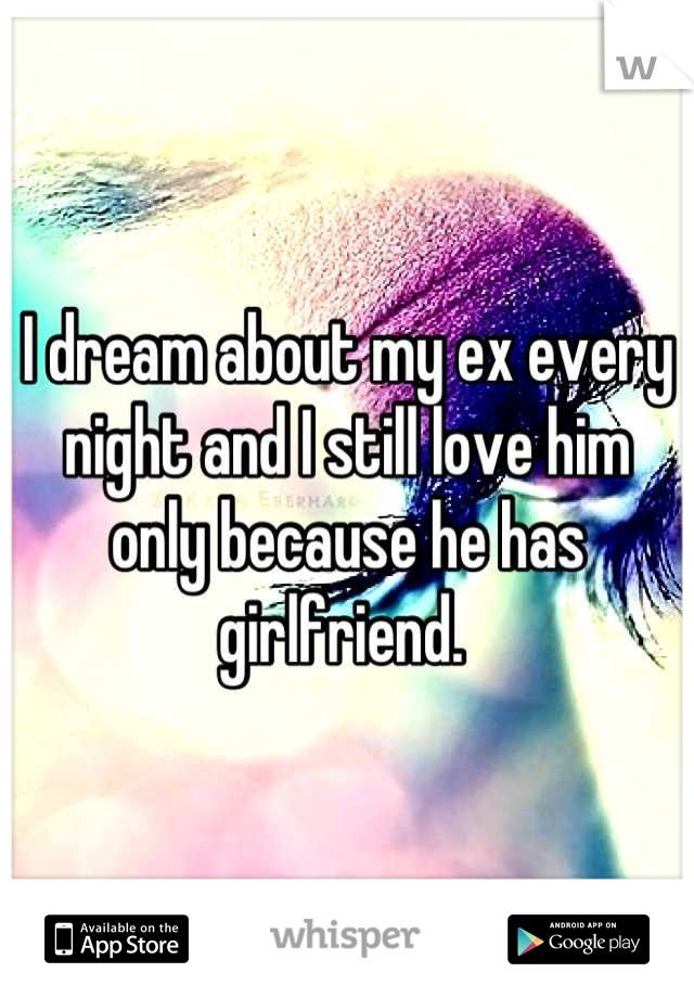 I dream about my ex every night and I still love him only because he has girlfriend.