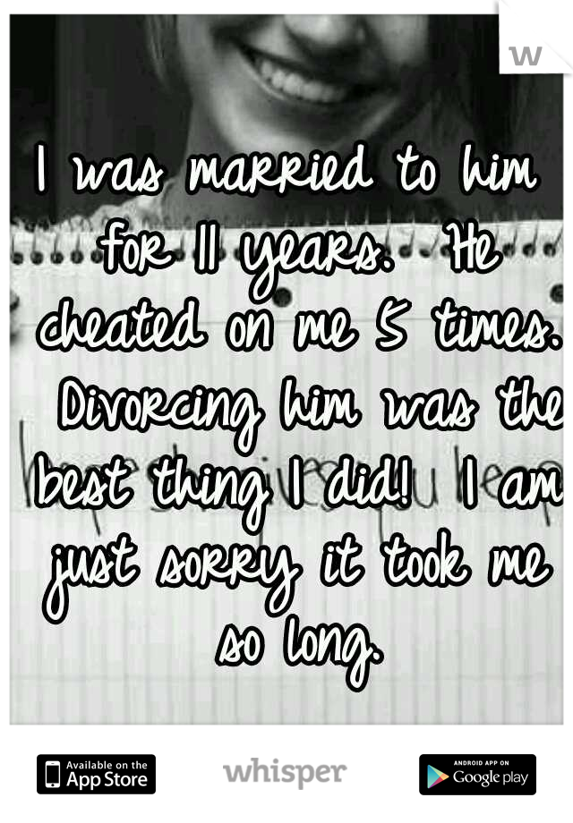 I was married to him for 11 years.  He cheated on me 5 times.  Divorcing him was the best thing I did!  I am just sorry it took me so long.