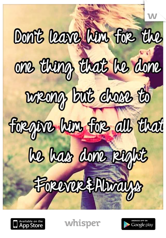 Don't leave him for the one thing that he done wrong but chose to forgive him for all that he has done right  Forever&Always