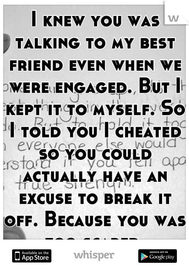 I knew you was talking to my best friend even when we were engaged. But I kept it to myself. So I told you I cheated so you could actually have an excuse to break it off. Because you was too scared.