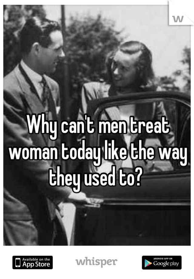 Why can't men treat woman today like the way they used to?