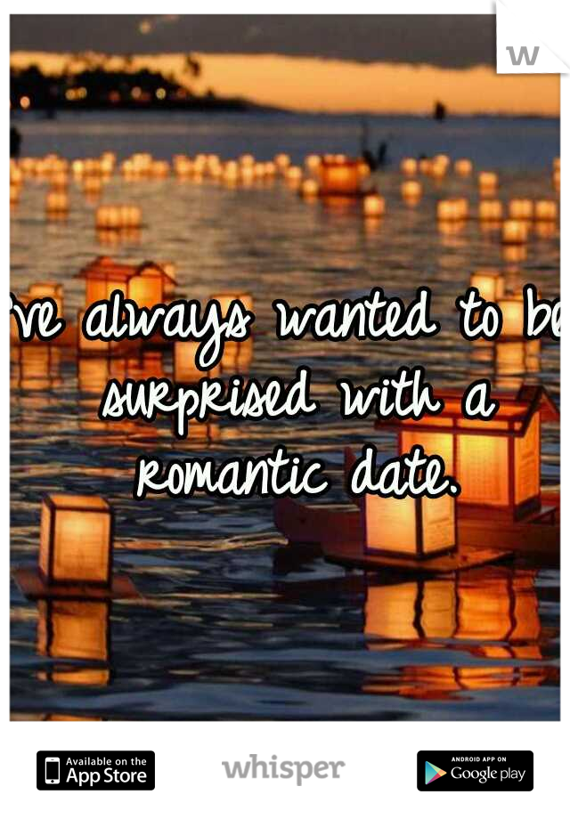 I've always wanted to be surprised with a romantic date.