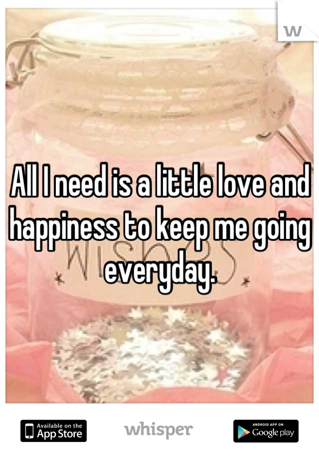 All I need is a little love and happiness to keep me going everyday.