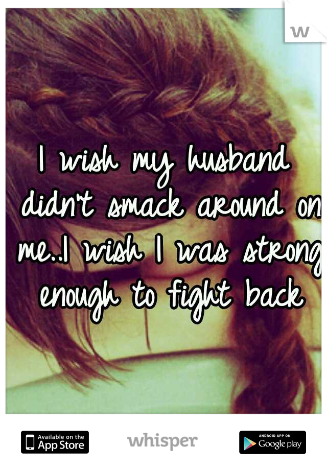 I wish my husband didn't smack around on me..I wish I was strong enough to fight back