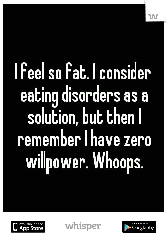 I feel so fat. I consider eating disorders as a solution, but then I remember I have zero willpower. Whoops.