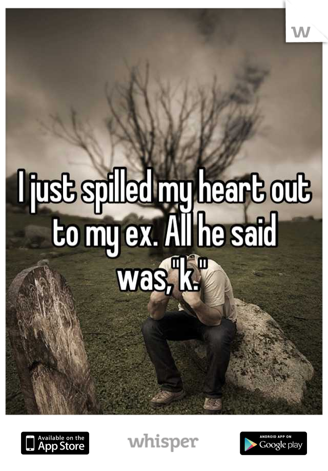"I just spilled my heart out to my ex. All he said was,""k."""