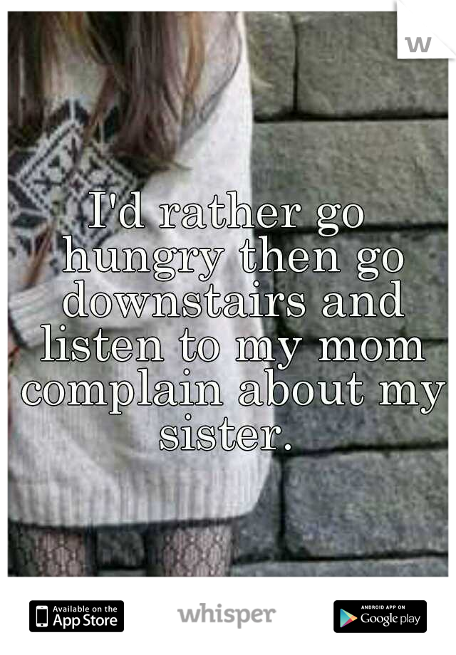 I'd rather go hungry then go downstairs and listen to my mom complain about my sister.
