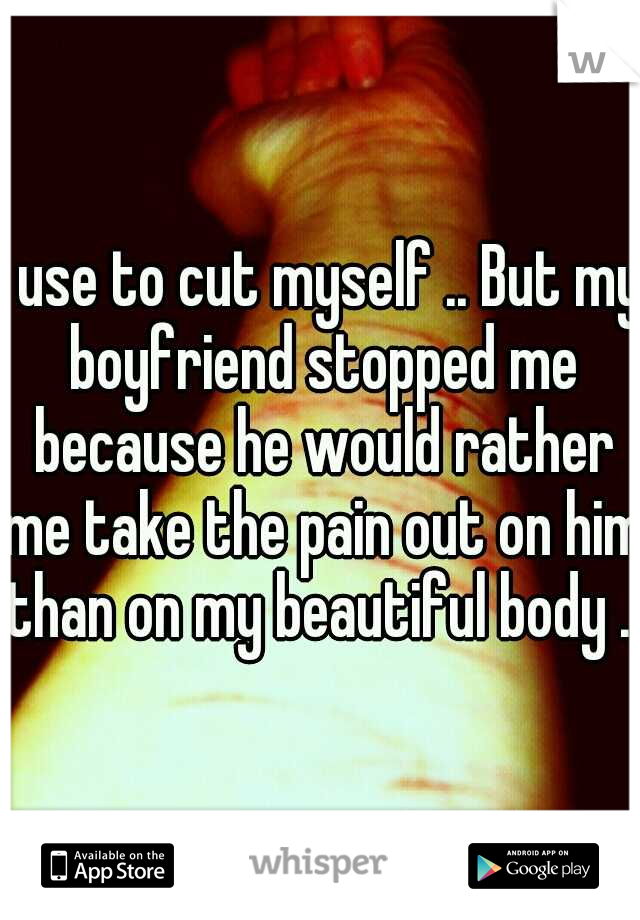 I use to cut myself .. But my boyfriend stopped me because he would rather me take the pain out on him than on my beautiful body ..