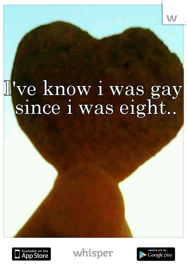 I've know i was gay since i was eight..