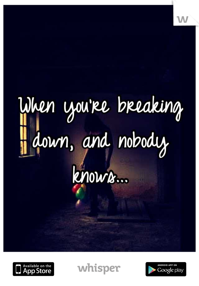 When you're breaking down, and nobody knows...