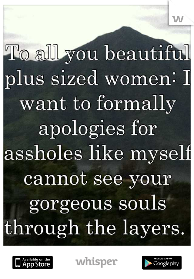 To all you beautiful plus sized women: I want to formally apologies for assholes like myself cannot see your gorgeous souls through the layers.