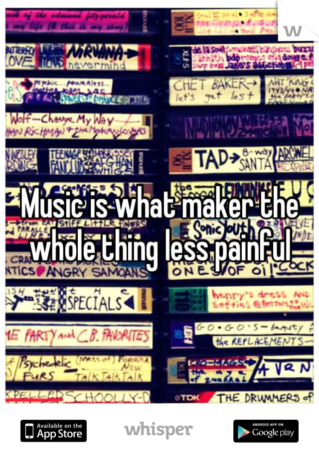 Music is what maker the whole thing less painful