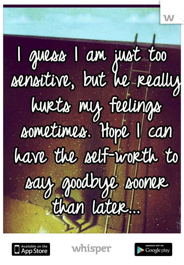 I guess I am just too sensitive, but he really hurts my feelings sometimes. Hope I can have the self-worth to say goodbye sooner than later...