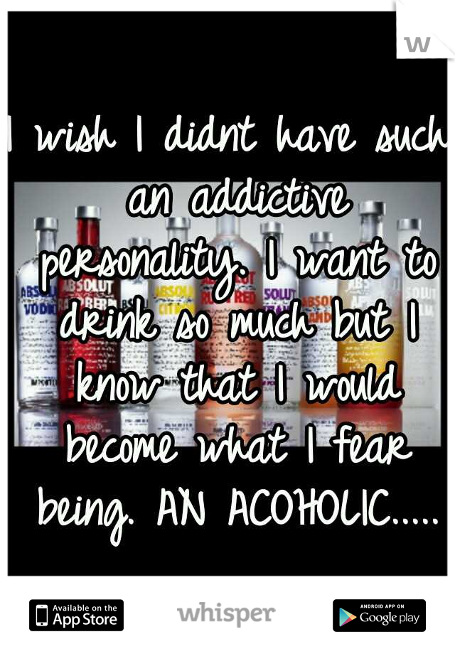I wish I didnt have such an addictive personality. I want to drink so much but I know that I would become what I fear being. AN ACOHOLIC.....