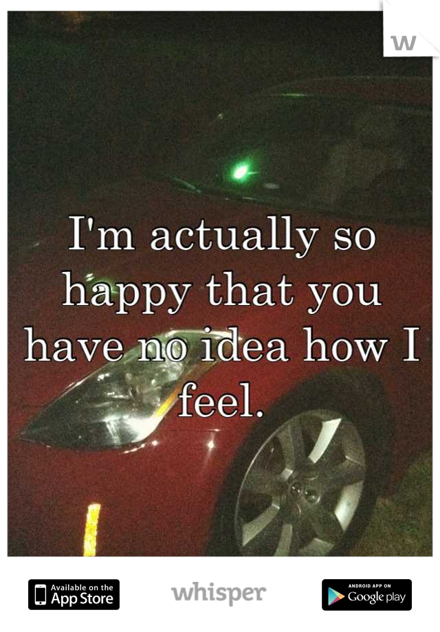 I'm actually so happy that you have no idea how I feel.