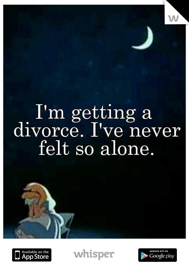 I'm getting a divorce. I've never felt so alone.