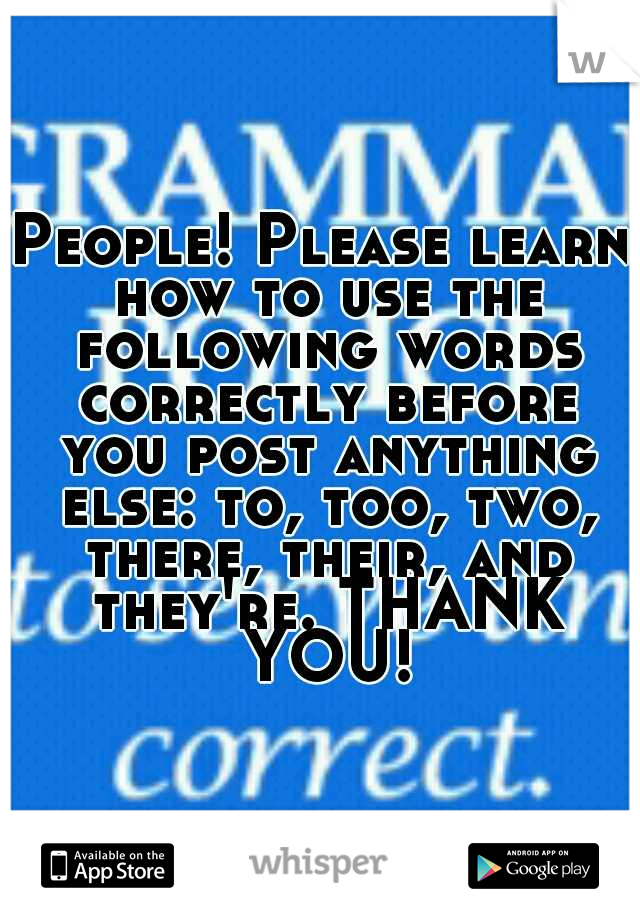 People! Please learn how to use the following words correctly before you post anything else: to, too, two, there, their, and they're. THANK YOU!