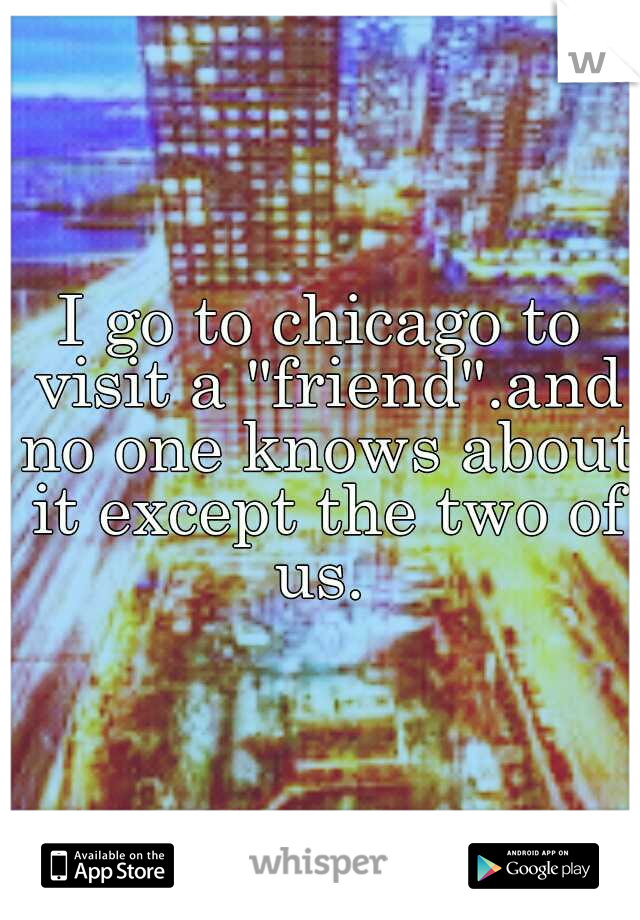 """I go to chicago to visit a """"friend"""".and no one knows about it except the two of us."""