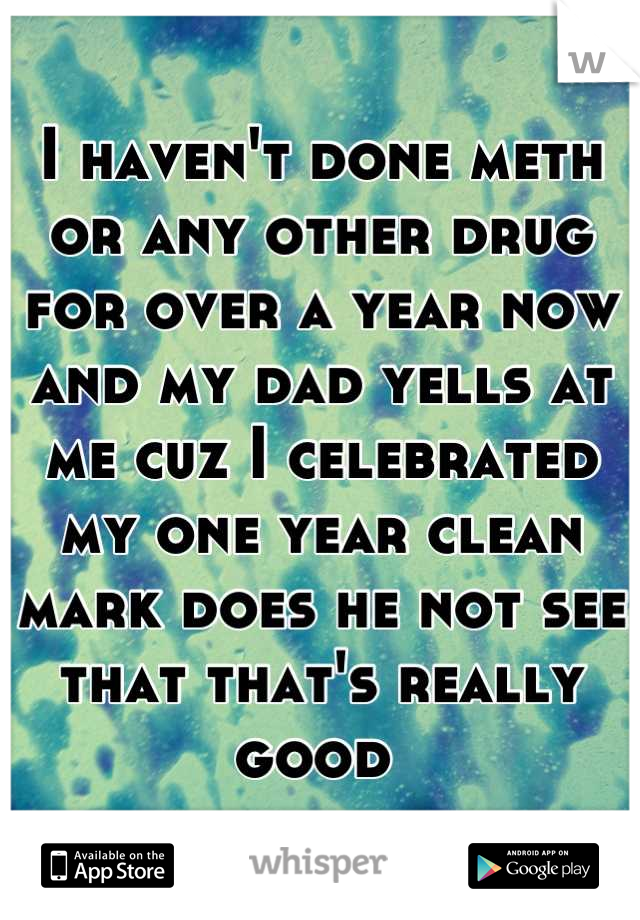 I haven't done meth or any other drug for over a year now and my dad yells at me cuz I celebrated my one year clean mark does he not see that that's really good