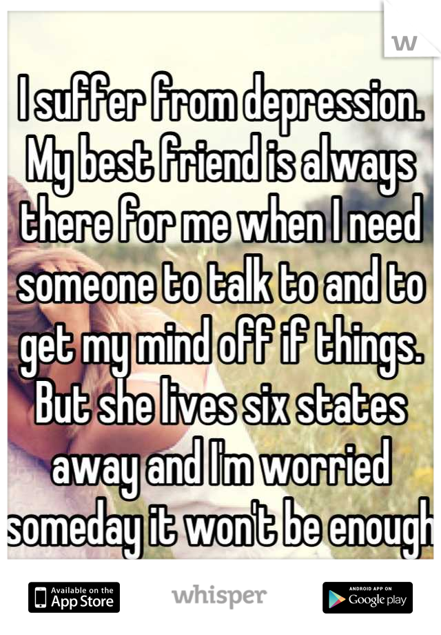 I suffer from depression. My best friend is always there for me when I need someone to talk to and to get my mind off if things. But she lives six states away and I'm worried someday it won't be enough