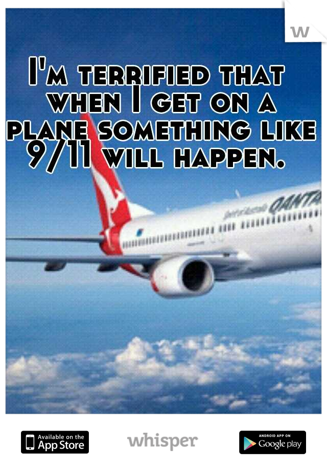 I'm terrified that when I get on a plane something like 9/11 will happen.