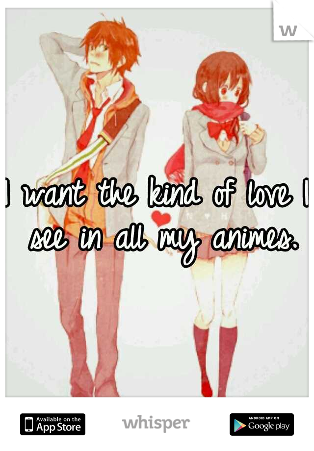 I want the kind of love I see in all my animes.