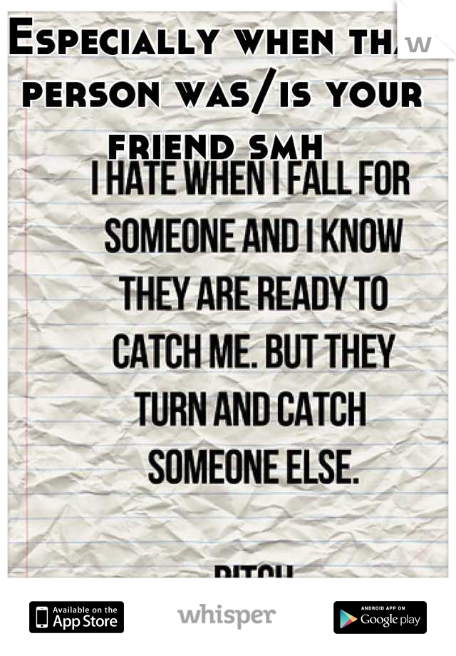 Especially when that person was/is your friend smh