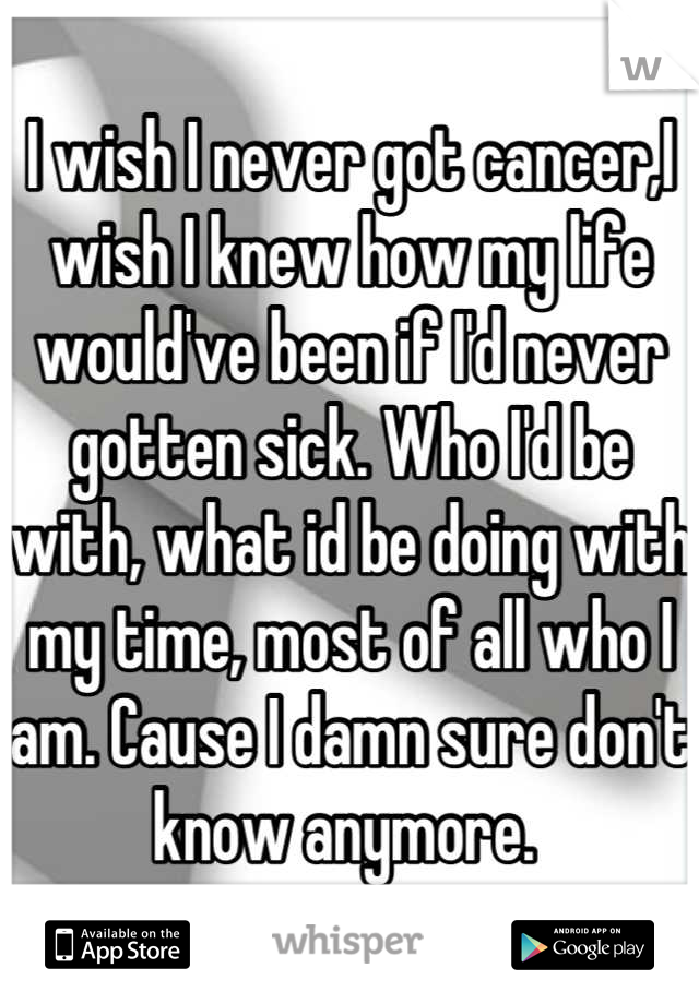 I wish I never got cancer,I wish I knew how my life would've been if I'd never gotten sick. Who I'd be with, what id be doing with my time, most of all who I am. Cause I damn sure don't know anymore.