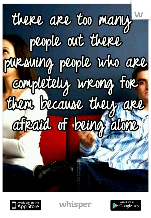 there are too many people out there pursuing people who are completely wrong for them because they are afraid of being alone